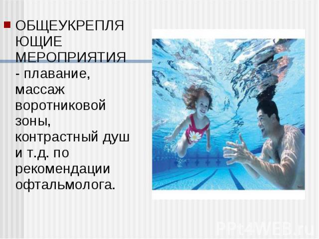 ОБЩЕУКРЕПЛЯЮЩИЕ МЕРОПРИЯТИЯ - плавание, массаж воротниковой зоны, контрастный душ и т.д. по рекомендации офтальмолога. ОБЩЕУКРЕПЛЯЮЩИЕ МЕРОПРИЯТИЯ - плавание, массаж воротниковой зоны, контрастный душ и т.д. по рекомендации офтальмолога.