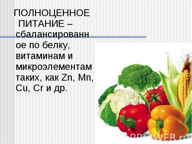 ПОЛНОЦЕННОЕ ПИТАНИЕ – сбалансированное по белку, витаминам и микроэлементам таких, как Zn, Mn, Cu, Cr и др. ПОЛНОЦЕННОЕ ПИТАНИЕ – сбалансированное по белку, витаминам и микроэлементам таких, как Zn, Mn, Cu, Cr и др.