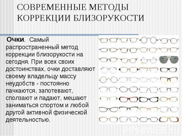 Очки. Самый распространенный метод коррекции близорукости на сегодня. При всех своих достоинствах, очки доставляют своему владельцу массу неудобств - постоянно пачкаются, запотевают, сползают и падают, мешают заниматься спортом и любой другой …