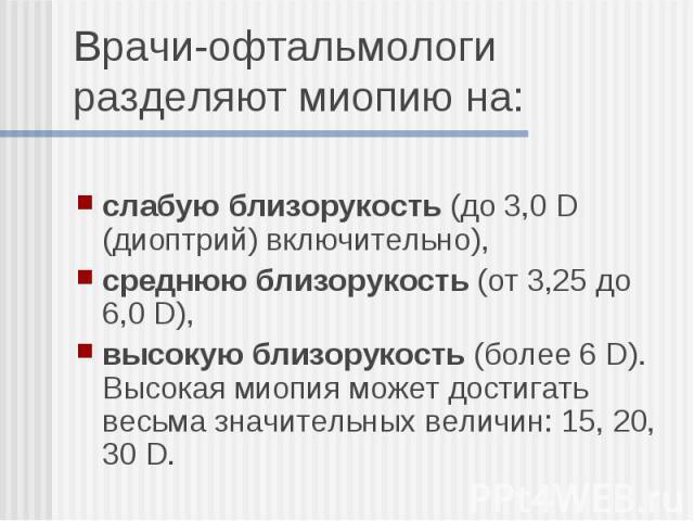 слабуюблизорукость(до 3,0 D (диоптрий) включительно), среднюю близорукость(от 3,25 до 6,0 D), высокую близорукость(более 6 D). Высокая миопия может достигать весьма значительных величин: 15, 20, 30 D.