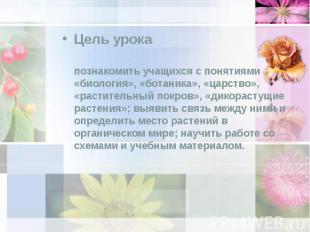 Цель урока Цель урока познакомить учащихся с понятиями «биология», «ботаника», «