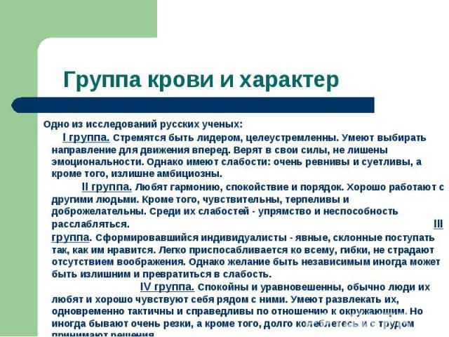Группа крови и характер Одно из исследований русских ученых: I группа. Стремятся быть лидером, целеустремленны. Умеют выбирать направление для движения вперед. Верят в свои силы, не лишены эмоциональности. Однако имеют слабости: очень ревнивы и сует…