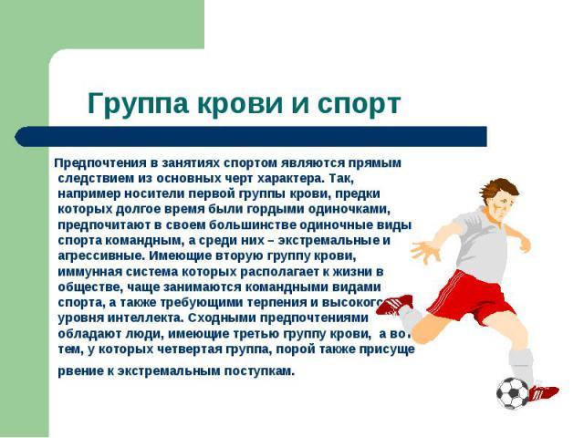 Группа крови и спорт Предпочтения в занятиях спортом являются прямым следствием из основных черт характера. Так, например носители первой группы крови, предки которых долгое время были гордыми одиночками, предпочитают в своем большинстве одиночные в…