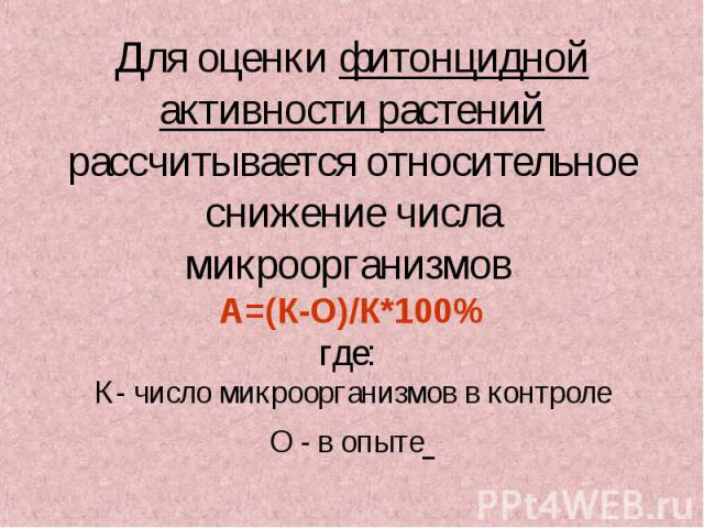 Для оценки фитонцидной активности растений рассчитывается относительное снижение числа микроорганизмов А=(К-О)/К*100% где: К- число микроорганизмов в контроле О - в опыте