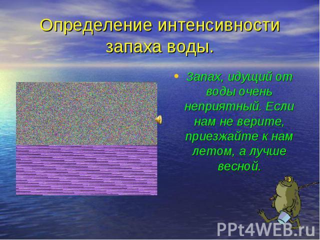 Запах, идущий от воды очень неприятный. Если нам не верите, приезжайте к нам летом, а лучше весной. Запах, идущий от воды очень неприятный. Если нам не верите, приезжайте к нам летом, а лучше весной.
