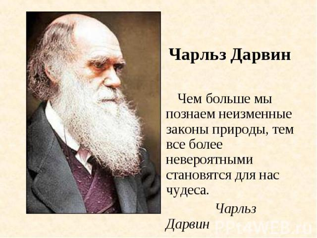 Чарльз Дарвин Чем больше мы познаем неизменные законы природы, тем все более невероятными становятся для нас чудеса. Чарльз Дарвин