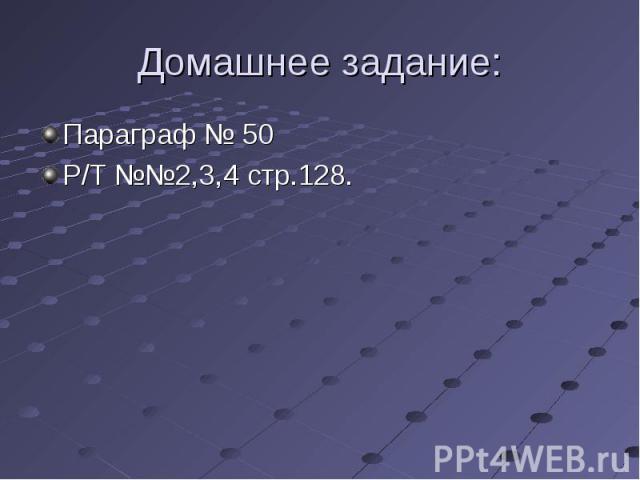 Параграф № 50 Параграф № 50 Р/Т №№2,3,4 стр.128.