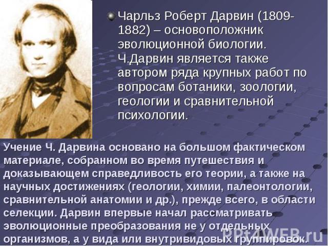 Чарльз Роберт Дарвин (1809-1882) – основоположник эволюционной биологии. Ч.Дарвин является также автором ряда крупных работ по вопросам ботаники, зоологии, геологии и сравнительной психологии. Чарльз Роберт Дарвин (1809-1882) – основоположник эволюц…