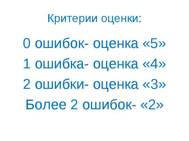 0 ошибок- оценка «5» 0 ошибок- оценка «5» 1 ошибка- оценка «4» 2 ошибки- оценка «3» Более 2 ошибок- «2»