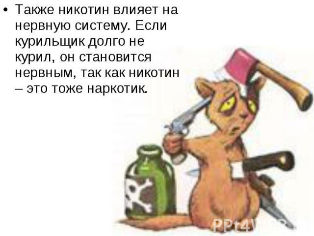 Также никотин влияет на нервную систему. Если курильщик долго не курил, он становится нервным, так как никотин – это тоже наркотик. Также никотин влияет на нервную систему. Если курильщик долго не курил, он становится нервным, так как никотин – это …