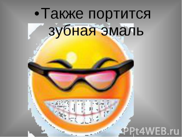 Также портится зубная эмаль Также портится зубная эмаль