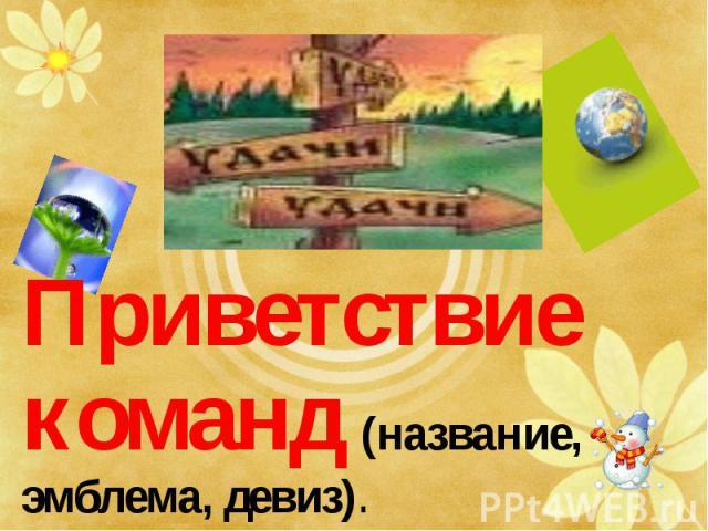 Приветствие команд (название, эмблема, девиз). Приветствие команд (название, эмблема, девиз).