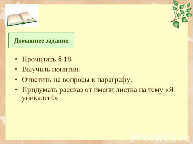 Прочитать § 18. Прочитать § 18. Выучить понятия. Ответить на вопросы к параграфу. Придумать рассказ от имени листка на тему «Я уникален!»