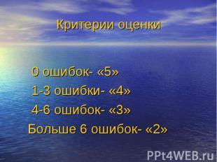 0 ошибок- «5» 1-3 ошибки- «4» 4-6 ошибок- «3» Больше 6 ошибок- «2»