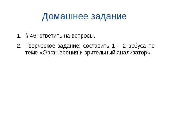Домашнее задание § 46; ответить на вопросы. Творческое задание: составить 1 – 2 ребуса по теме «Орган зрения и зрительный анализатор».