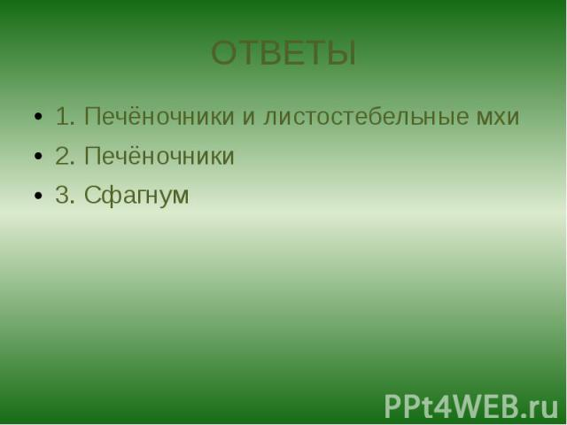 ОТВЕТЫ 1. Печёночники и листостебельные мхи 2. Печёночники 3. Сфагнум