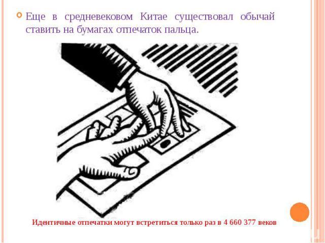 Еще в средневековом Китае существовал обычай ставить на бумагах отпечаток пальца. Еще в средневековом Китае существовал обычай ставить на бумагах отпечаток пальца.