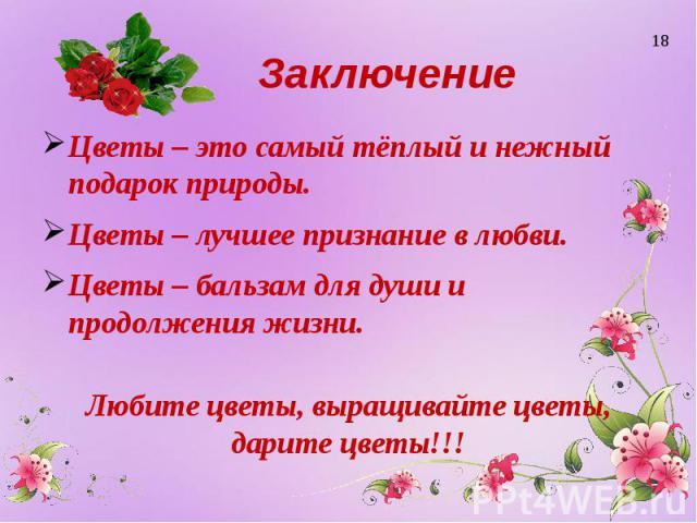 Заключение Цветы – это самый тёплый и нежный подарок природы. Цветы – лучшее признание в любви. Цветы – бальзам для души и продолжения жизни. Любите цветы, выращивайте цветы, дарите цветы!!!