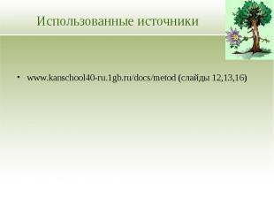 Использованные источники www.kanschool40-ru.1gb.ru/docs/metod (слайды 12,13,16)