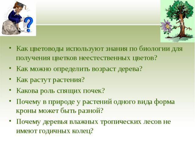 Как цветоводы используют знания по биологии для получения цветков неестественных цветов? Как цветоводы используют знания по биологии для получения цветков неестественных цветов? Как можно определить возраст дерева? Как растут растения? Какова роль с…