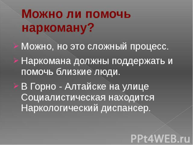 Можно ли помочь наркоману? Можно, но это сложный процесс. Наркомана должны поддержать и помочь близкие люди. В Горно - Алтайске на улице Социалистическая находится Наркологический диспансер.
