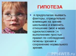 ГИПОТЕЗА я предполагаю выявить факторы, отрицательно влияющие на зрение школьник
