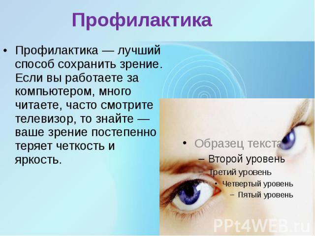 Профилактика Профилактика — лучший способ сохранить зрение. Если вы работаете за компьютером, много читаете, часто смотрите телевизор, то знайте — ваше зрение постепенно теряет четкость и яркость.
