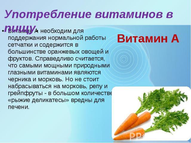 Витамин А Витамин А необходим для поддержания нормальной работы сетчатки и содержится в большинстве оранжевых овощей и фруктов. Справедливо считается, что самыми мощными природными глазными витаминами являются черника и морковь. Но не стоит набрасыв…