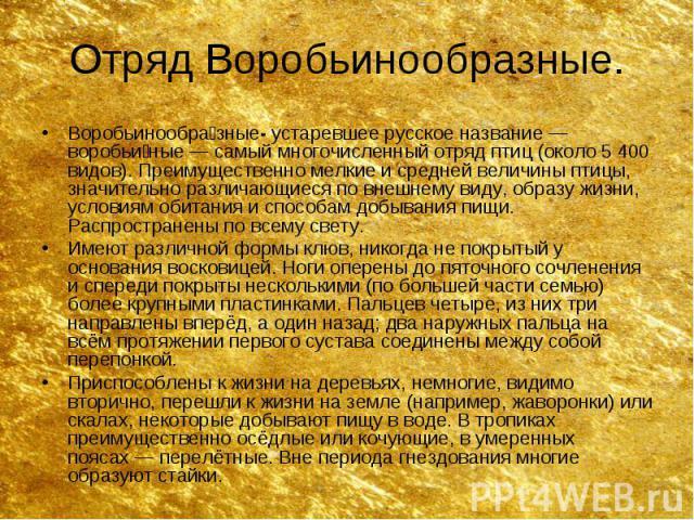 Отряд Воробьинообразные. Воробьинообра зные- устаревшее русское название— воробьи ные— самый многочисленный отряд птиц (около 5 400 видов). Преимущественно мелкие и средней величины птицы, значительно различающиеся по внешнему виду, обра…