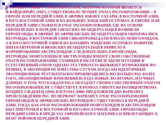 В СООТВЕТСТВИИ С ЭТОЙ ГИПОТЕЗОЙ, АВТОРОМ КОТОРОЙ ЯВЛЯЕТСЯ Ф.ВАЙДЕНРАЙХ (1947), СУЩЕСТВОВАЛО ЧЕТЫРЕ ОЧАГА РАСООБРАЗОВАНИЯ -- В ЕВРОПЕ ИЛИ ПЕРЕДНЕЙ АЗИИ, В АФРИКЕ ЮЖНЕЕ САХАРЫ, В ВОСТОЧНОЙ АЗИИ, В ЮГО-ВОСТОЧНОЙ АЗИИ И НА БОЛЬШИХ ЗОНДСКИЙ ОСТРОВАХ. В Е…