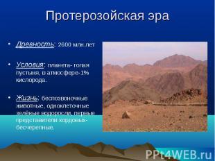 Древность: 2600 млн.лет Древность: 2600 млн.лет Условия: планета- голая пустыня,