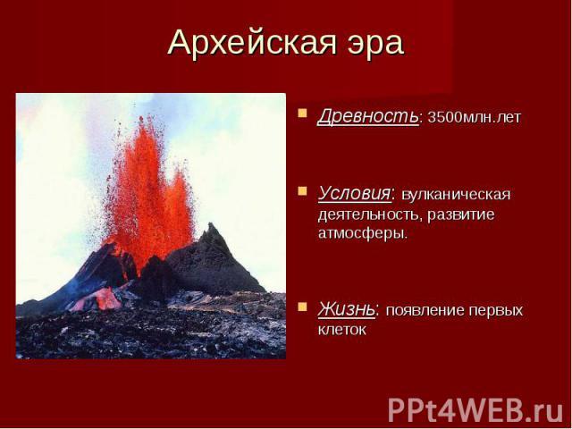 Древность: 3500млн.лет Древность: 3500млн.лет Условия: вулканическая деятельность, развитие атмосферы. Жизнь: появление первых клеток