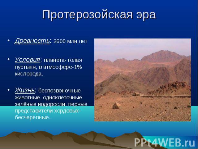 Древность: 2600 млн.лет Древность: 2600 млн.лет Условия: планета- голая пустыня, в атмосфере-1% кислорода. Жизнь: беспозвоночные животные, одноклеточные зелёные водоросли, первые представители хордовых- бесчерепные.