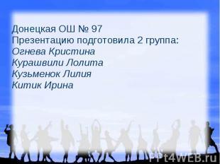 Донецкая ОШ № 97 Презентацию подготовила 2 группа: Огнева Кристина Курашвили Лол