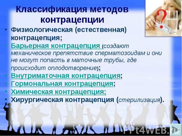 Классификация методов контрацепции Физиологическая (естественная) контрацепция; Барьерная контрацепция (создают механическое препятствие сперматозоидам и они не могут попасть в маточные трубы, где происходит оплодотворение); Внутриматочная контрацеп…