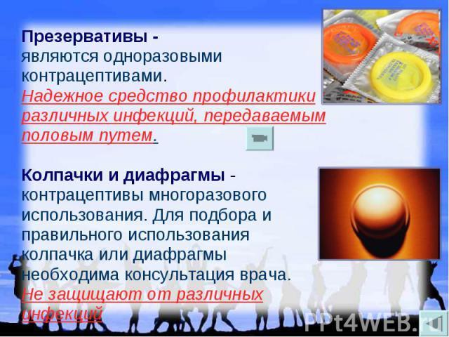 Презервативы - являются одноразовыми контрацептивами. Надежное средство профилактики различных инфекций, передаваемым половым путем. Колпачки и диафрагмы - контрацептивы многоразового использования. Для подбора и правильного использования колпачка и…