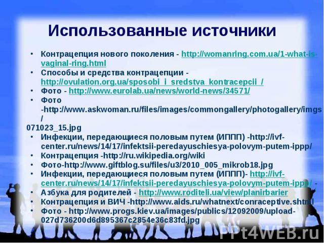 Использованные источники Контрацепция нового поколения - http://womanring.com.ua/1-what-is-vaginal-ring.html Способы и средства контрацепции - http://ovulation.org.ua/sposobi_i_sredstva_kontracepcii_/ Фото - http://www.eurolab.ua/news/world-news/345…