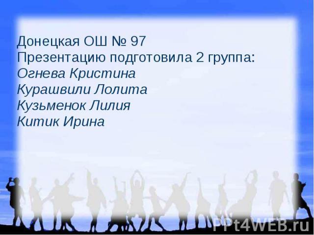 Донецкая ОШ № 97 Презентацию подготовила 2 группа: Огнева Кристина Курашвили Лолита Кузьменок Лилия Китик Ирина