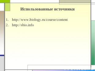 Использованные источники http://www.biology.ru/course/content http://sbio.info