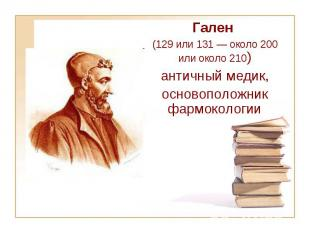Гален (129 или 131— около 200 или около 210) античный медик, основоположни