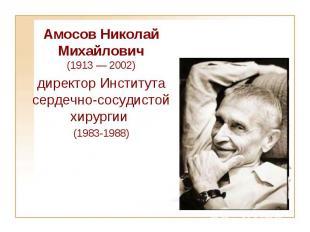 Aмосов Николай Михайлович (1913 — 2002) директор Института сердечно-сосудистой х