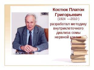 Костюк Платон Григорьевич (1924 —2010 ) разработал методику внутриклеточного диа