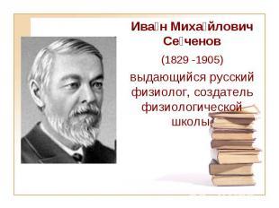 Ива н Миха йлович Се ченов (1829-1905) выдающийся русский физиолог, создат