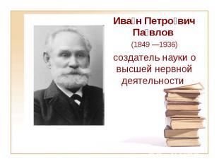 Ива н Петро вич Па влов (1849—1936) создатель науки о высшей нервной деяте