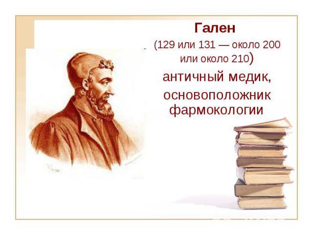 Гален (129 или 131— около 200 или около 210) античный медик, основоположник фармокологии