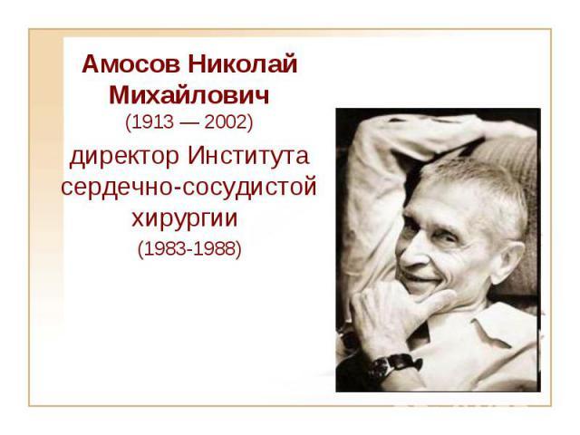 Aмосов Николай Михайлович (1913 — 2002) директор Института сердечно-сосудистой хирургии (1983-1988)