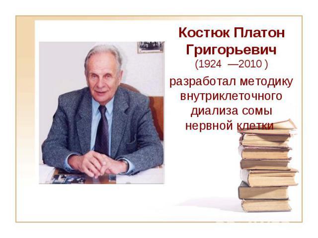 Костюк Платон Григорьевич (1924 —2010 ) разработал методику внутриклеточного диализа сомы нервной клетки