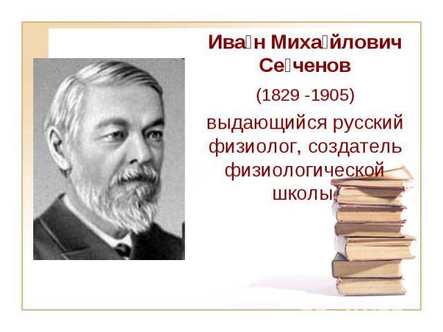 Ива н Миха йлович Се ченов (1829-1905) выдающийся русский физиолог, создатель физиологической школы