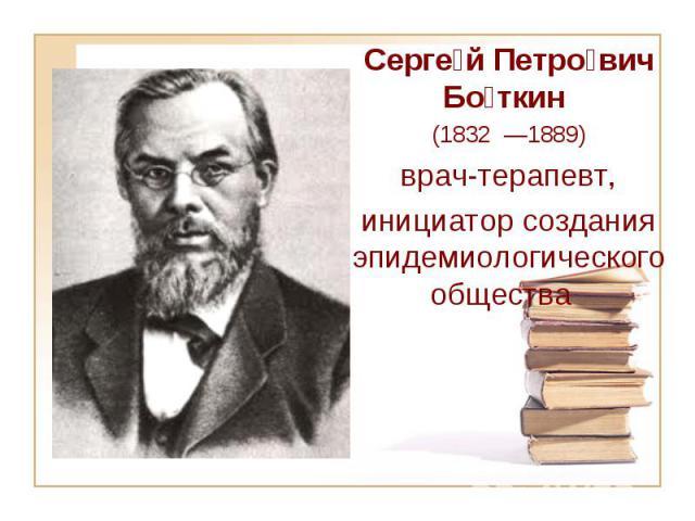 Серге й Петро вич Бо ткин (1832 —1889) врач-терапевт, инициатор создания эпидемиологического общества