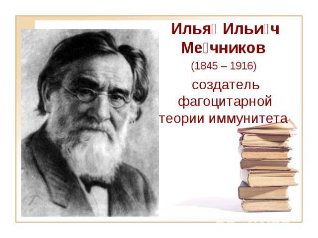 Илья Ильи ч Ме чников (1845 – 1916) создатель фагоцитарной теории иммунитета